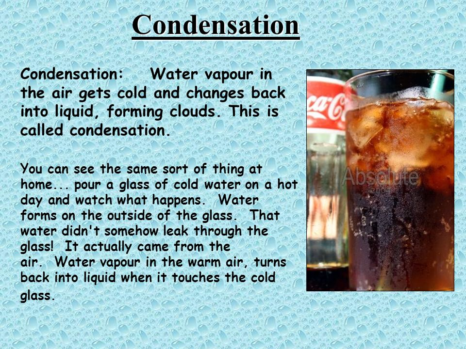 Condensation Condensation: Water vapour in the air gets cold and changes back into liquid, forming clouds.