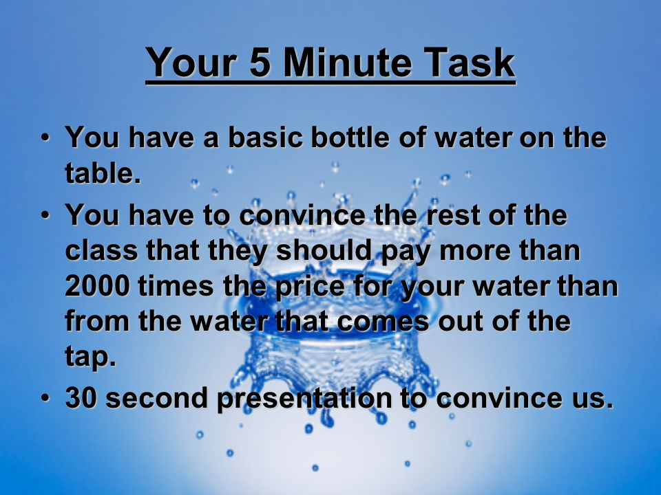 Your 5 Minute Task You have a basic bottle of water on the table.You have a basic bottle of water on the table. You have to convince the rest of the c