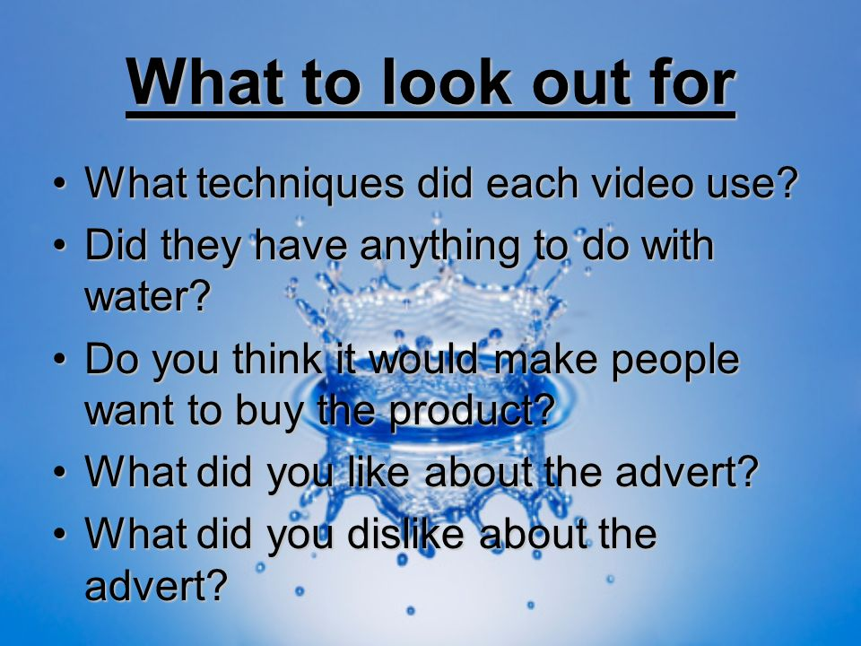 What to look out for What techniques did each video use?What techniques did each video use? Did they have anything to do with water?Did they have anyt