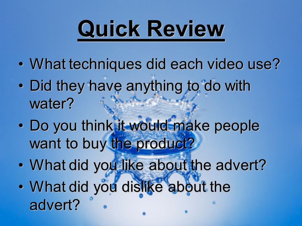 Quick Review What techniques did each video use?What techniques did each video use? Did they have anything to do with water?Did they have anything to