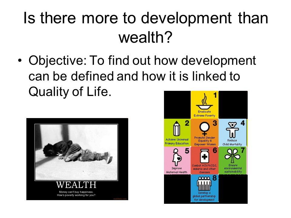 Is there more to development than wealth? Objective: To find out how development can be defined and how it is linked to Quality of Life.