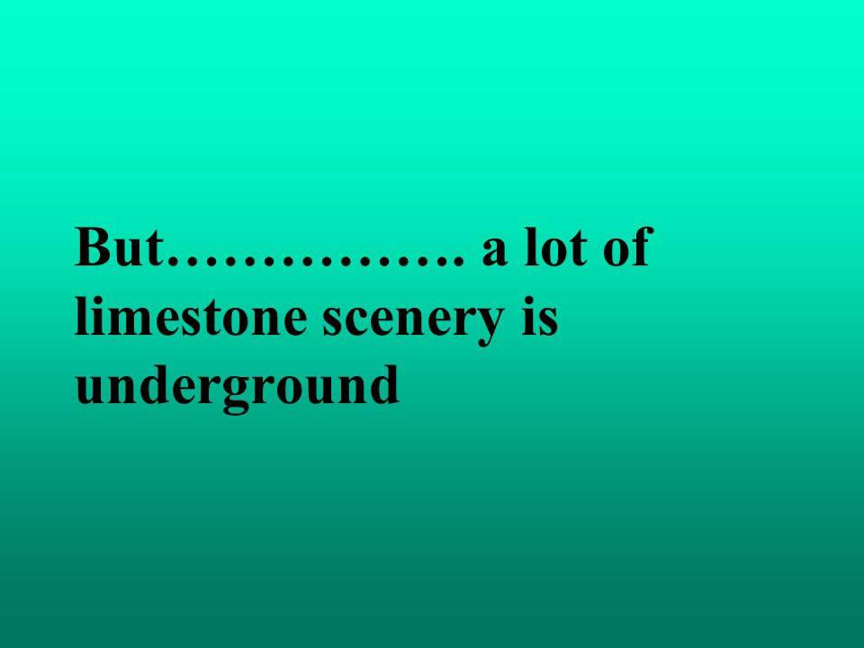 But……………. a lot of limestone scenery is underground