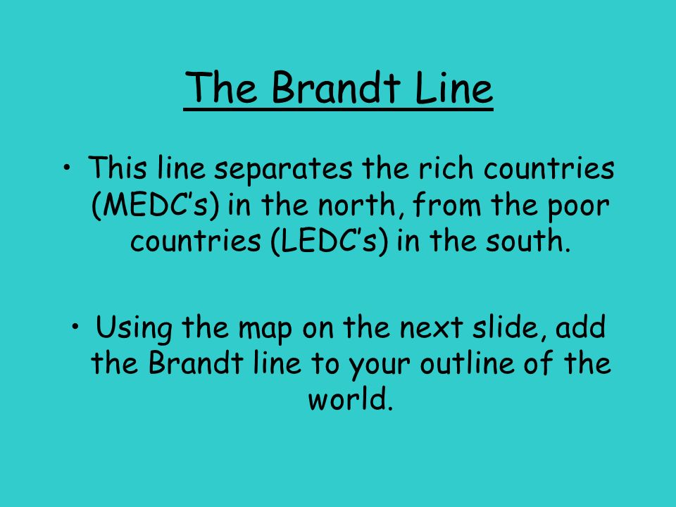 The Brandt Line This line separates the rich countries (MEDCs) in the north, from the poor countries (LEDCs) in the south. Using the map on the next s