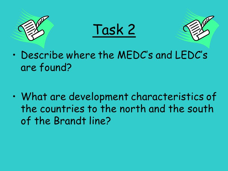 Task 2 Describe where the MEDCs and LEDCs are found? What are development characteristics of the countries to the north and the south of the Brandt li