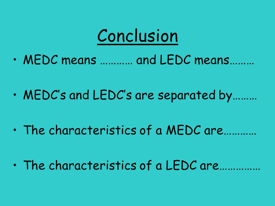 Conclusion MEDC means ………… and LEDC means……… MEDCs and LEDCs are separated by……… The characteristics of a MEDC are………… The characteristics of a LEDC a