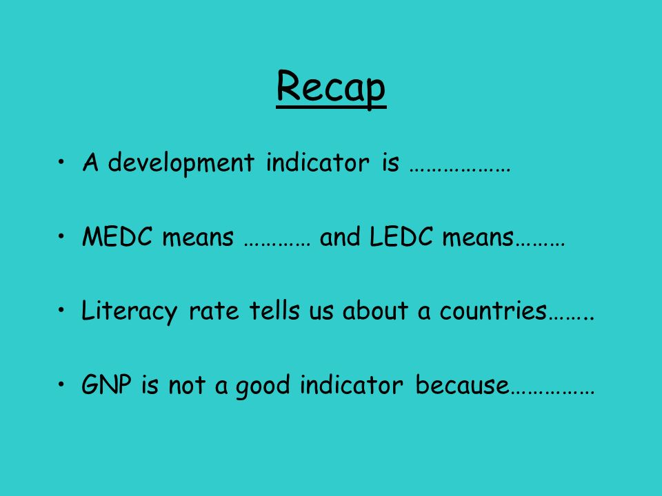 Recap A development indicator is ……………… MEDC means ………… and LEDC means……… Literacy rate tells us about a countries…….. GNP is not a good indicator bec
