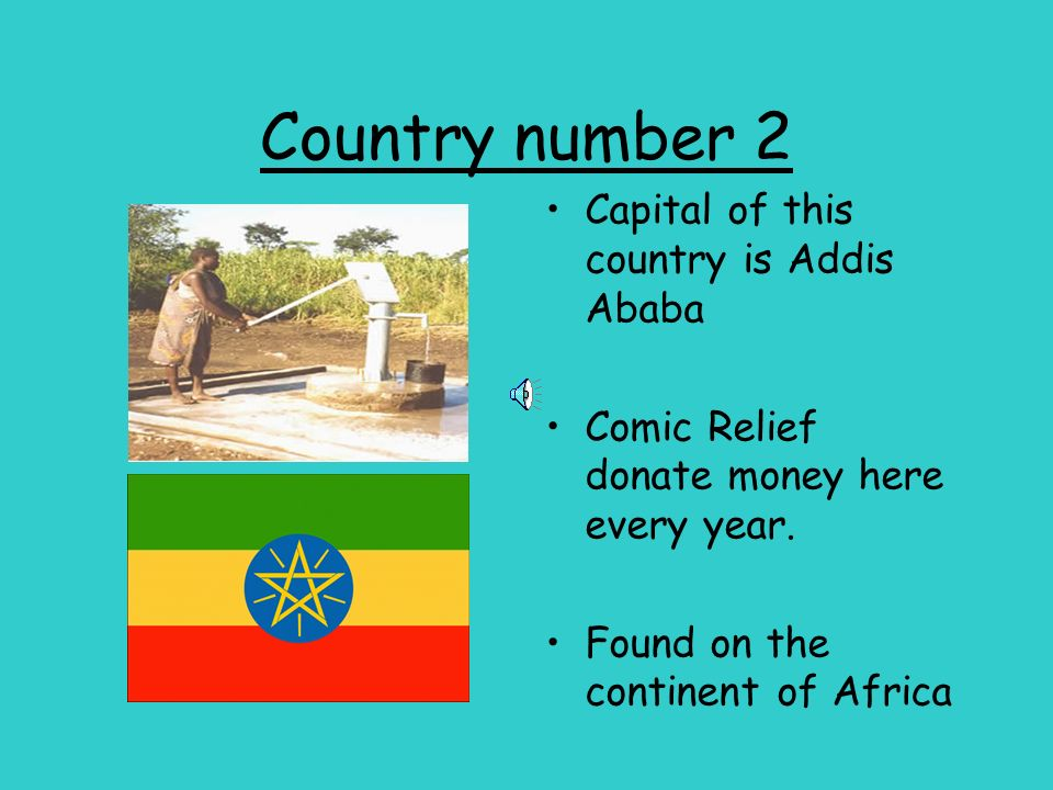 Country number 2 Capital of this country is Addis Ababa Comic Relief donate money here every year. Found on the continent of Africa