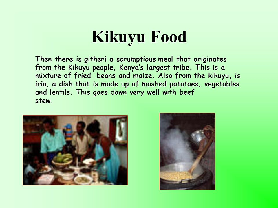Kikuyu Food Then there is githeri a scrumptious meal that originates from the Kikuyu people, Kenyas largest tribe.