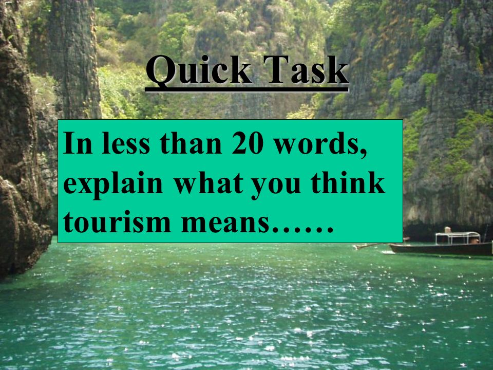Quick Task In less than 20 words, explain what you think tourism means……
