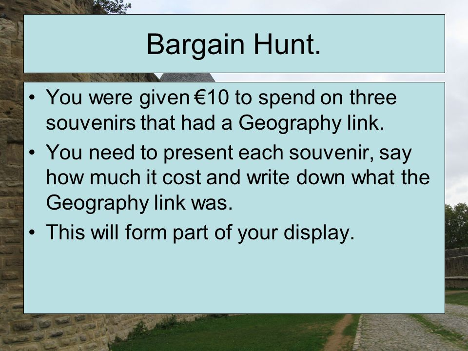 Bargain Hunt. You were given 10 to spend on three souvenirs that had a Geography link. You need to present each souvenir, say how much it cost and wri