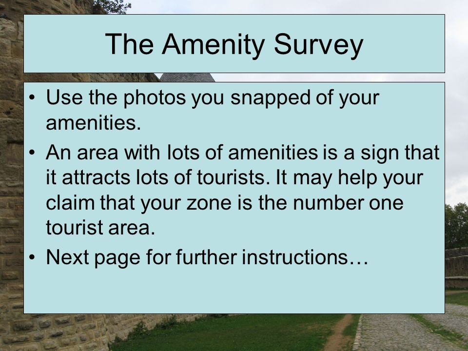 The Amenity Survey Use the photos you snapped of your amenities. An area with lots of amenities is a sign that it attracts lots of tourists. It may he