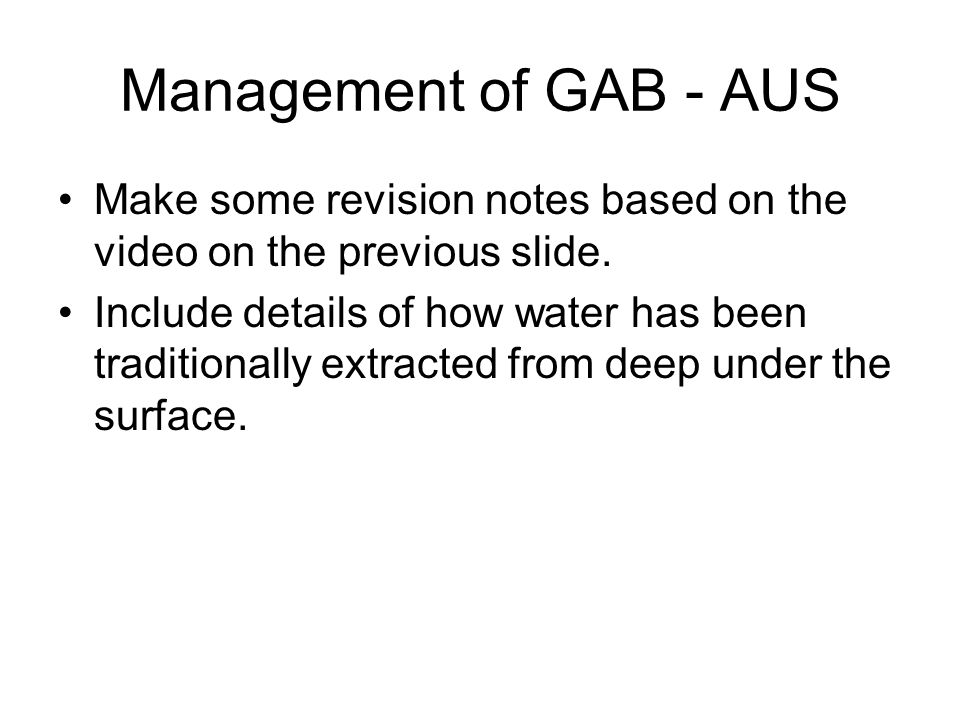 Management of GAB - AUS Make some revision notes based on the video on the previous slide. Include details of how water has been traditionally extract