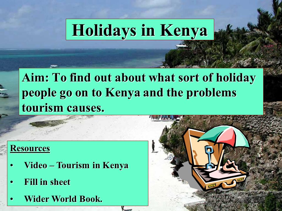 Holidays in Kenya Aim: To find out about what sort of holiday people go on to Kenya and the problems tourism causes. Resources Video – Tourism in Keny