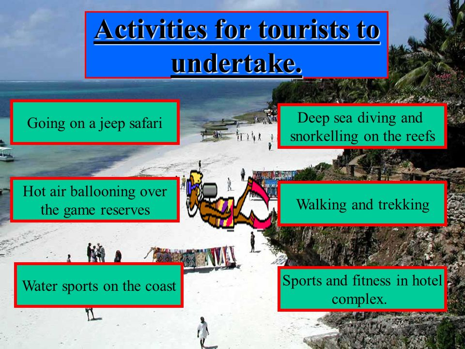 Activities for tourists to undertake. Going on a jeep safari Hot air ballooning over the game reserves Water sports on the coast Sports and fitness in