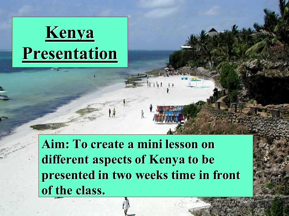 Kenya Presentation Aim: To create a mini lesson on different aspects of Kenya to be presented in two weeks time in front of the class.