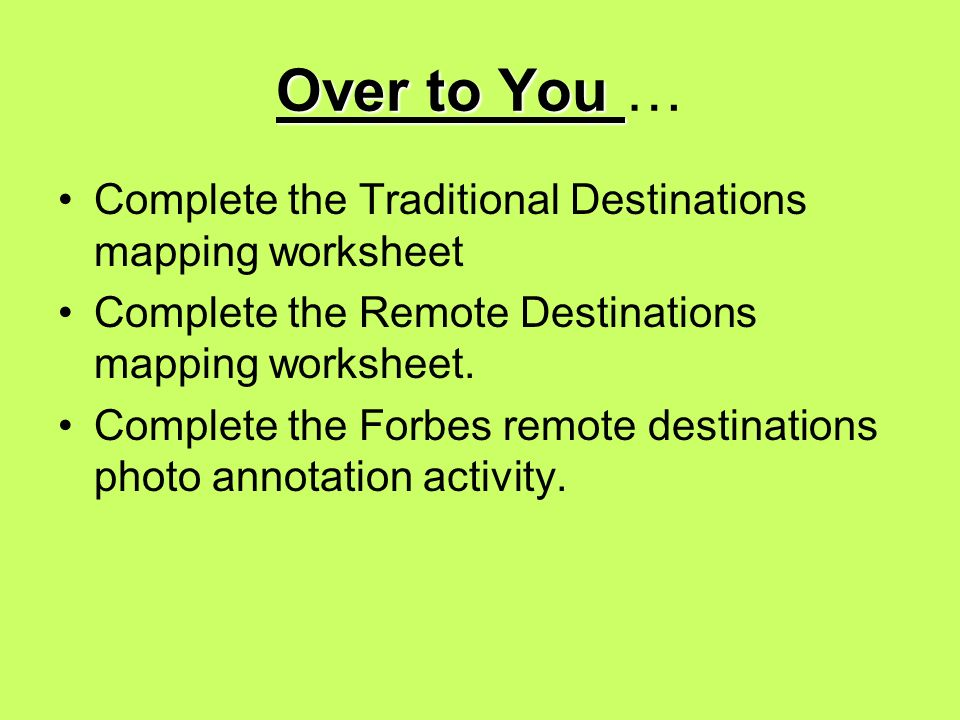 Over to You Over to You … Complete the Traditional Destinations mapping worksheet Complete the Remote Destinations mapping worksheet.