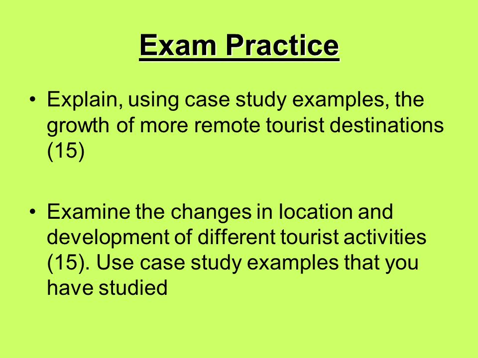 Exam Practice Explain, using case study examples, the growth of more remote tourist destinations (15) Examine the changes in location and development of different tourist activities (15).