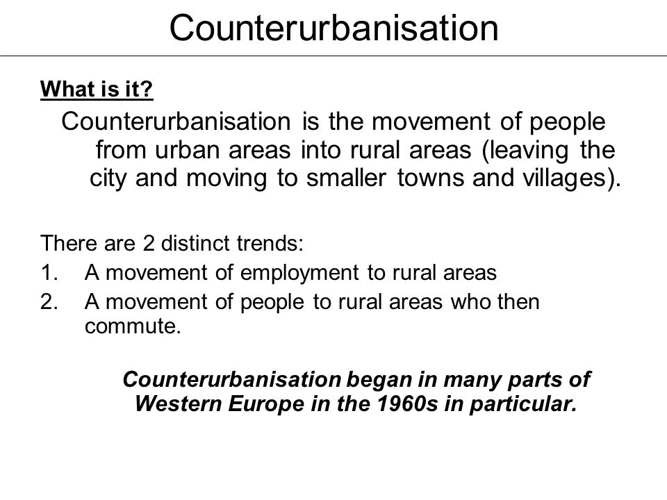 Counterurbanisation What is it? Counterurbanisation is the movement of people from urban areas into rural areas (leaving the city and moving to smalle