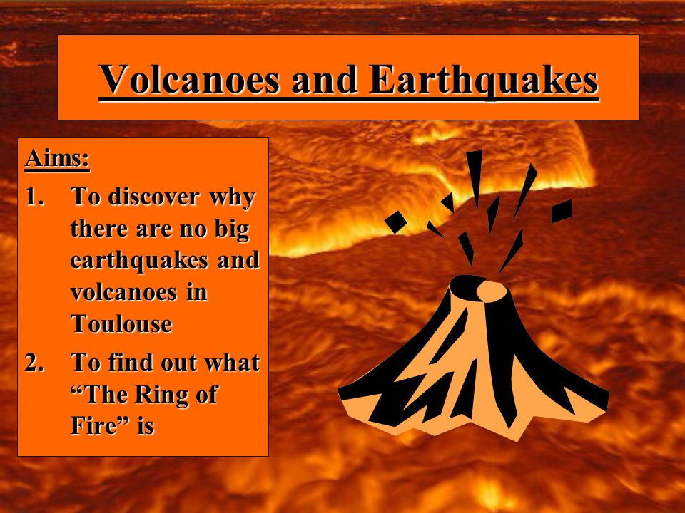 Volcanoes and Earthquakes Aims: 1.To discover why there are no big earthquakes and volcanoes in Toulouse 2.To find out what The Ring of Fire is