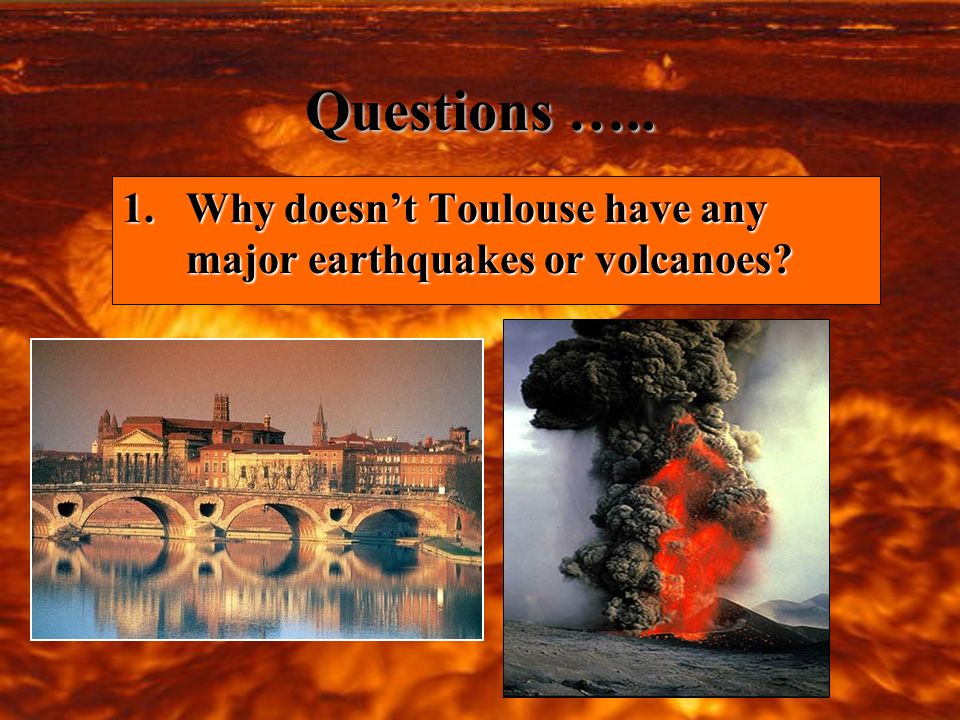 Questions ….. 1.Why doesnt Toulouse have any major earthquakes or volcanoes