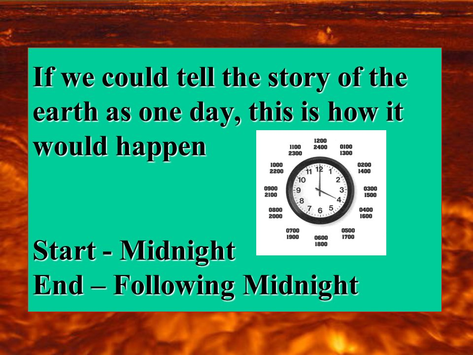 If we could tell the story of the earth as one day, this is how it would happen Start - Midnight End – Following Midnight