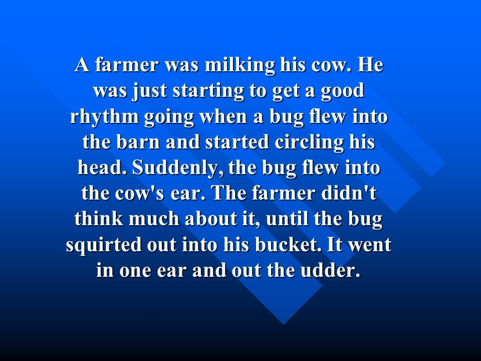 A farmer was milking his cow. He was just starting to get a good rhythm going when a bug flew into the barn and started circling his head. Suddenly, t