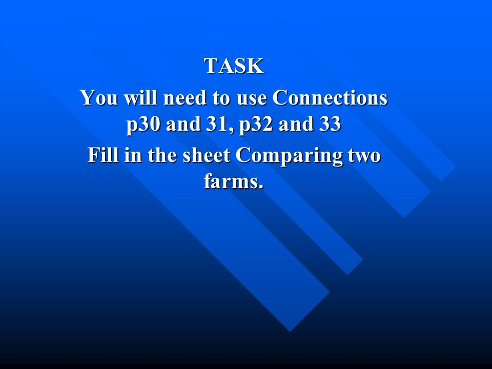 TASK You will need to use Connections p30 and 31, p32 and 33 Fill in the sheet Comparing two farms.