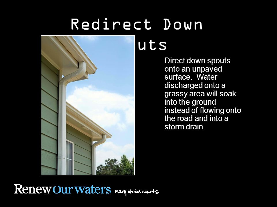 Redirect Down Spouts Direct down spouts onto an unpaved surface.
