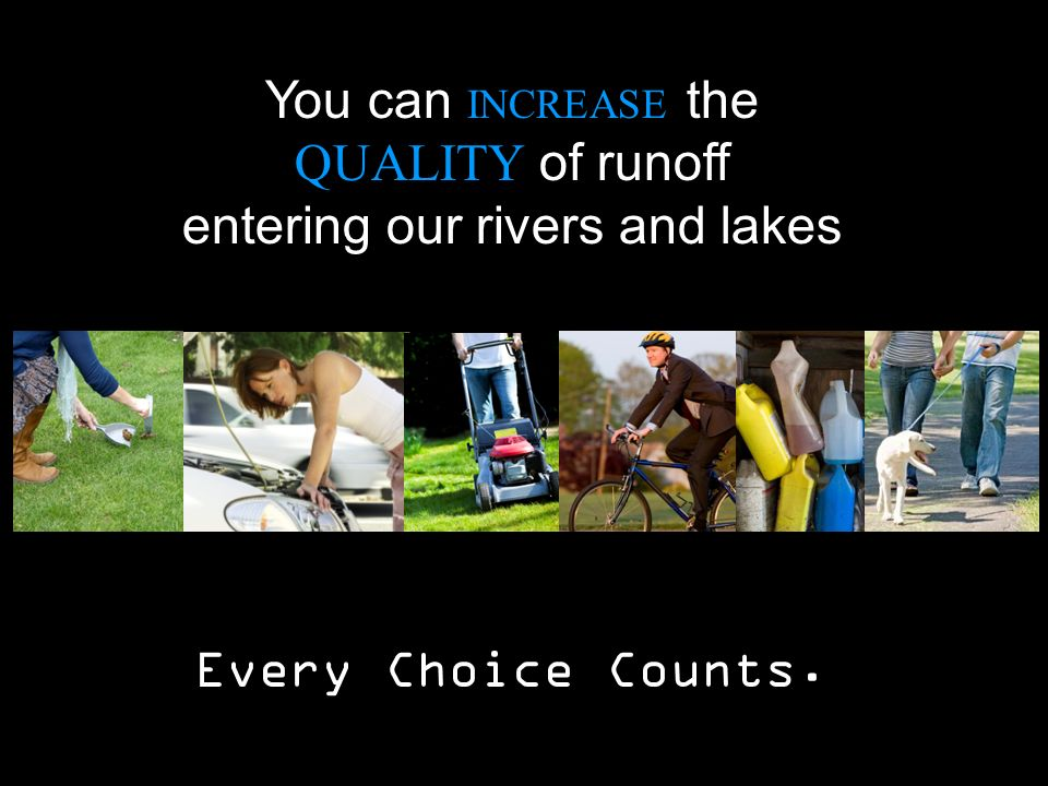 You can INCREASE the QUALITY of runoff entering our rivers and lakes Every Choice Counts.