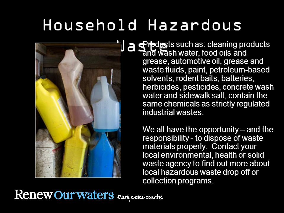 Household Hazardous Waste Products such as: cleaning products and wash water, food oils and grease, automotive oil, grease and waste fluids, paint, petroleum-based solvents, rodent baits, batteries, herbicides, pesticides, concrete wash water and sidewalk salt, contain the same chemicals as strictly regulated industrial wastes.