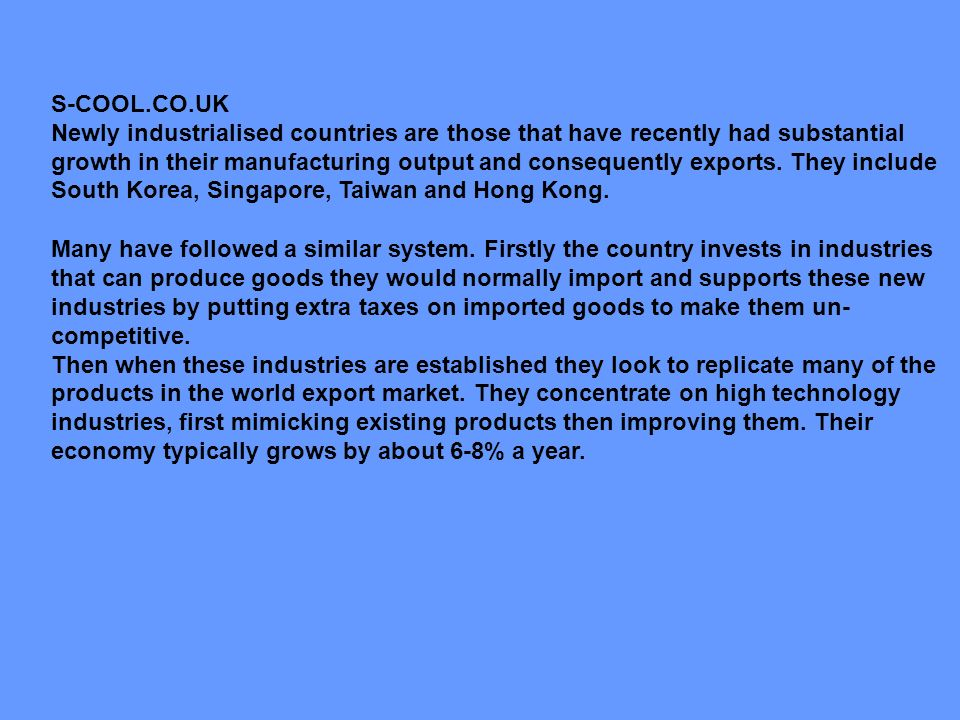S-COOL.CO.UK Newly industrialised countries are those that have recently had substantial growth in their manufacturing output and consequently exports