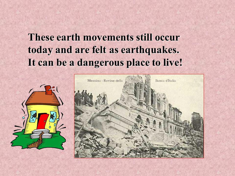 These earth movements still occur today and are felt as earthquakes.