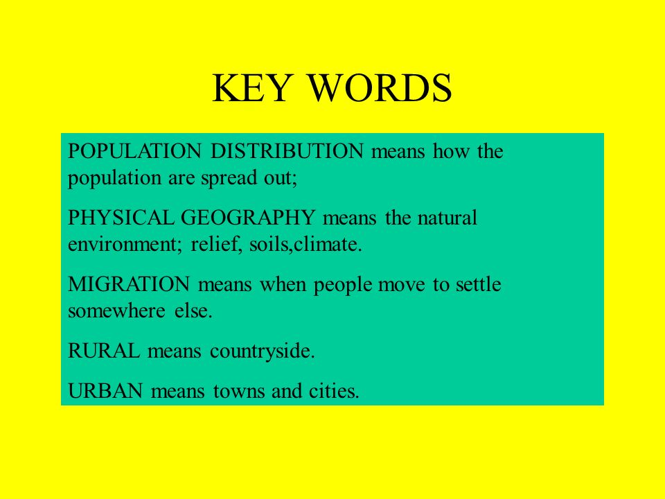 KEY WORDS POPULATION DISTRIBUTION means how the population are spread out; PHYSICAL GEOGRAPHY means the natural environment; relief, soils,climate.