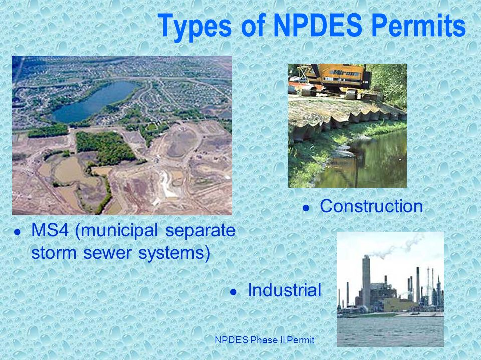 NPDES Phase II Permit Types of NPDES Permits MS4 (municipal separate storm sewer systems) Construction Industrial