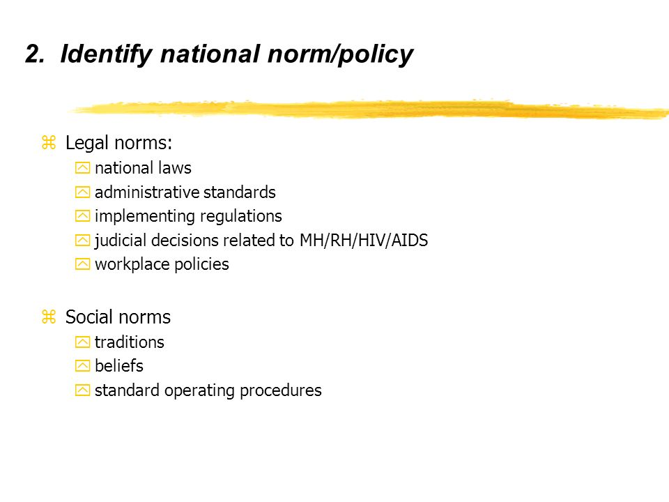 2. Identify national norm/policy zLegal norms: ynational laws yadministrative standards yimplementing regulations yjudicial decisions related to MH/RH
