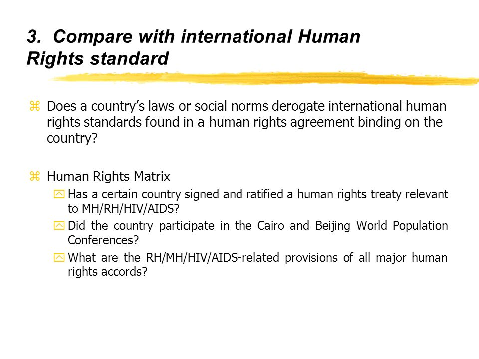 3. Compare with international Human Rights standard zDoes a countrys laws or social norms derogate international human rights standards found in a hum