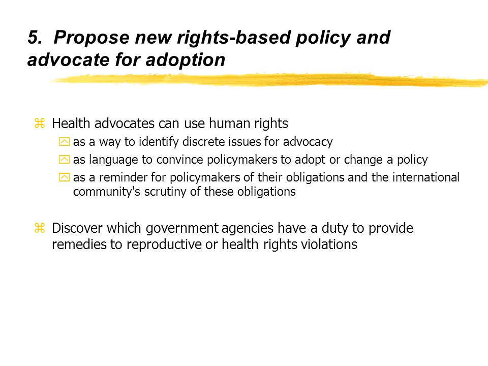 5. Propose new rights-based policy and advocate for adoption zHealth advocates can use human rights yas a way to identify discrete issues for advocacy