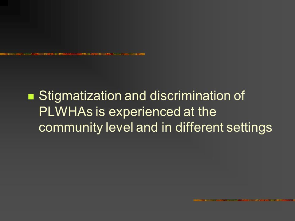 Stigmatization and discrimination of PLWHAs is experienced at the community level and in different settings