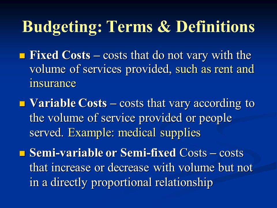 Budgeting: Terms & Definitions Fixed Costs – costs that do not vary with the volume of services provided, such as rent and insurance Fixed Costs – cos