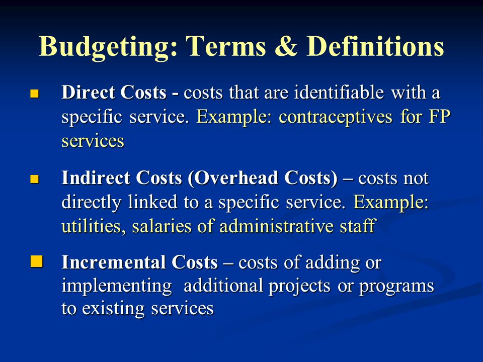 Budgeting: Terms & Definitions Direct Costs - costs that are identifiable with a specific service. Example: contraceptives for FP services Direct Cost