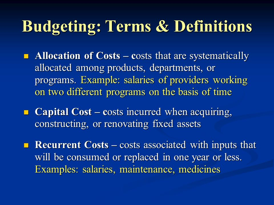 Budgeting: Terms & Definitions Allocation of Costs – costs that are systematically allocated among products, departments, or programs. Example: salari
