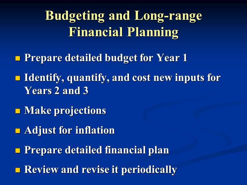 Budgeting and Long-range Financial Planning Prepare detailed budget for Year 1 Prepare detailed budget for Year 1 Identify, quantify, and cost new inp