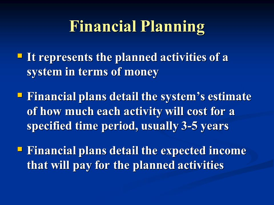 Financial Planning It represents the planned activities of a system in terms of money It represents the planned activities of a system in terms of mon