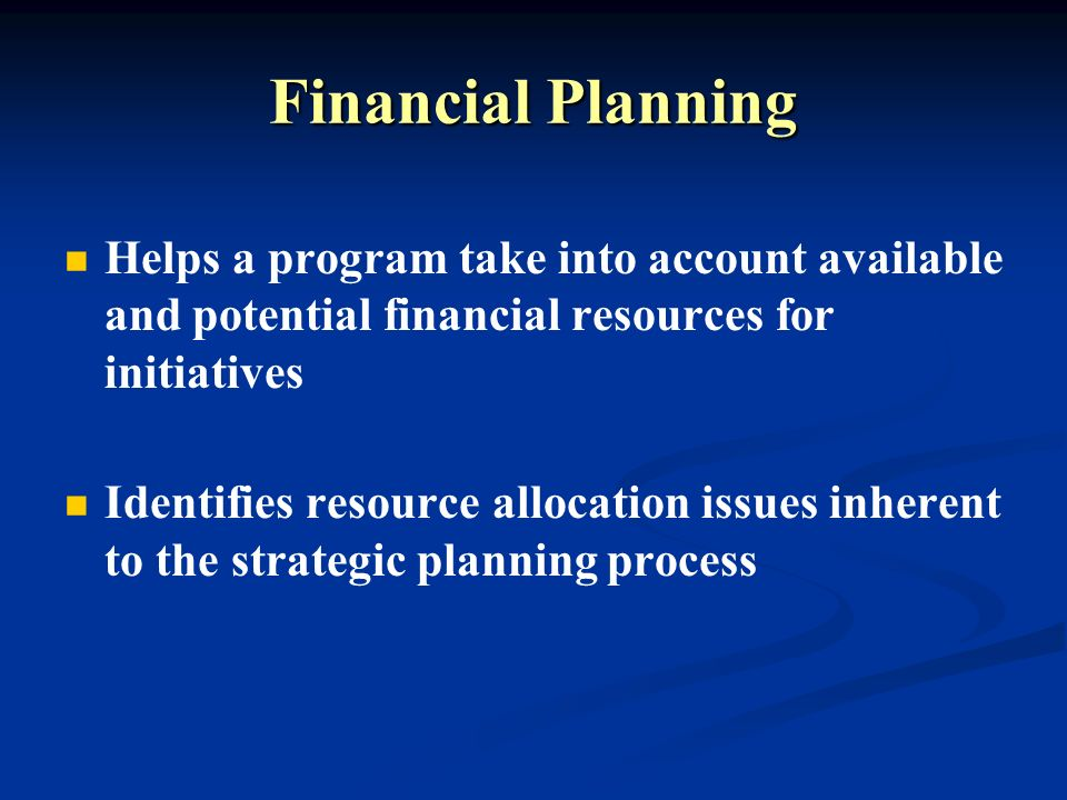 Financial Planning Helps a program take into account available and potential financial resources for initiatives Identifies resource allocation issues