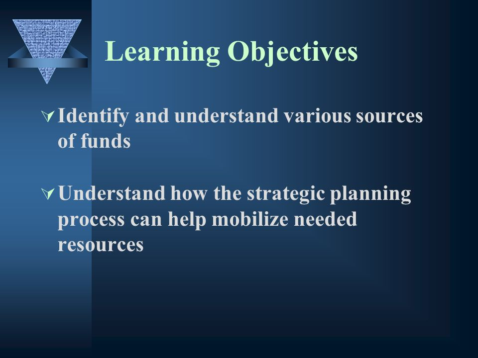 Learning Objectives Identify and understand various sources of funds Understand how the strategic planning process can help mobilize needed resources