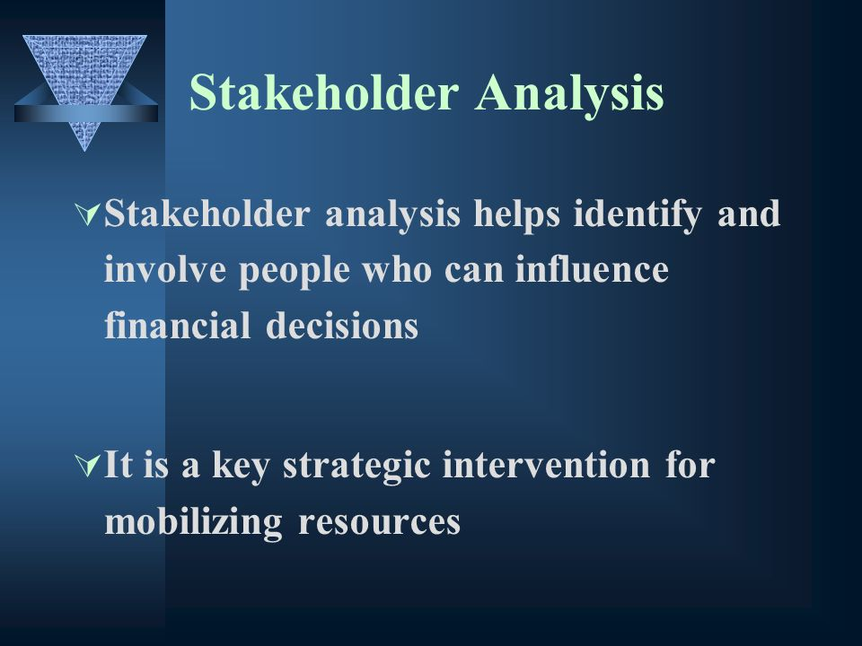 Stakeholder Analysis Stakeholder analysis helps identify and involve people who can influence financial decisions It is a key strategic intervention for mobilizing resources