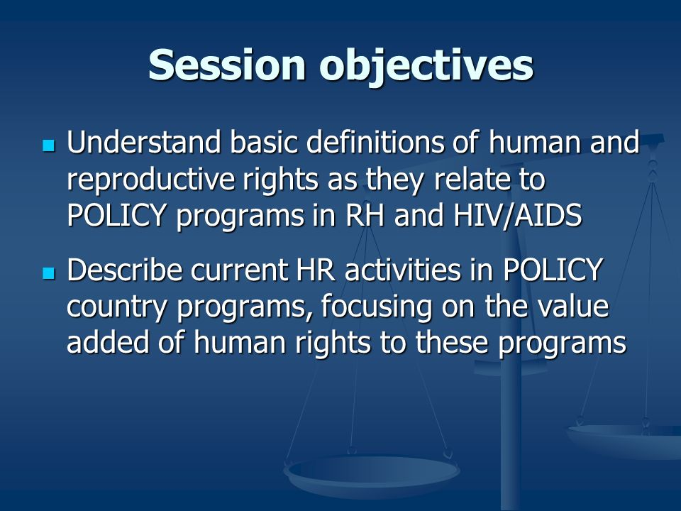 Session objectives Understand basic definitions of human and reproductive rights as they relate to POLICY programs in RH and HIV/AIDS Understand basic definitions of human and reproductive rights as they relate to POLICY programs in RH and HIV/AIDS Describe current HR activities in POLICY country programs, focusing on the value added of human rights to these programs Describe current HR activities in POLICY country programs, focusing on the value added of human rights to these programs
