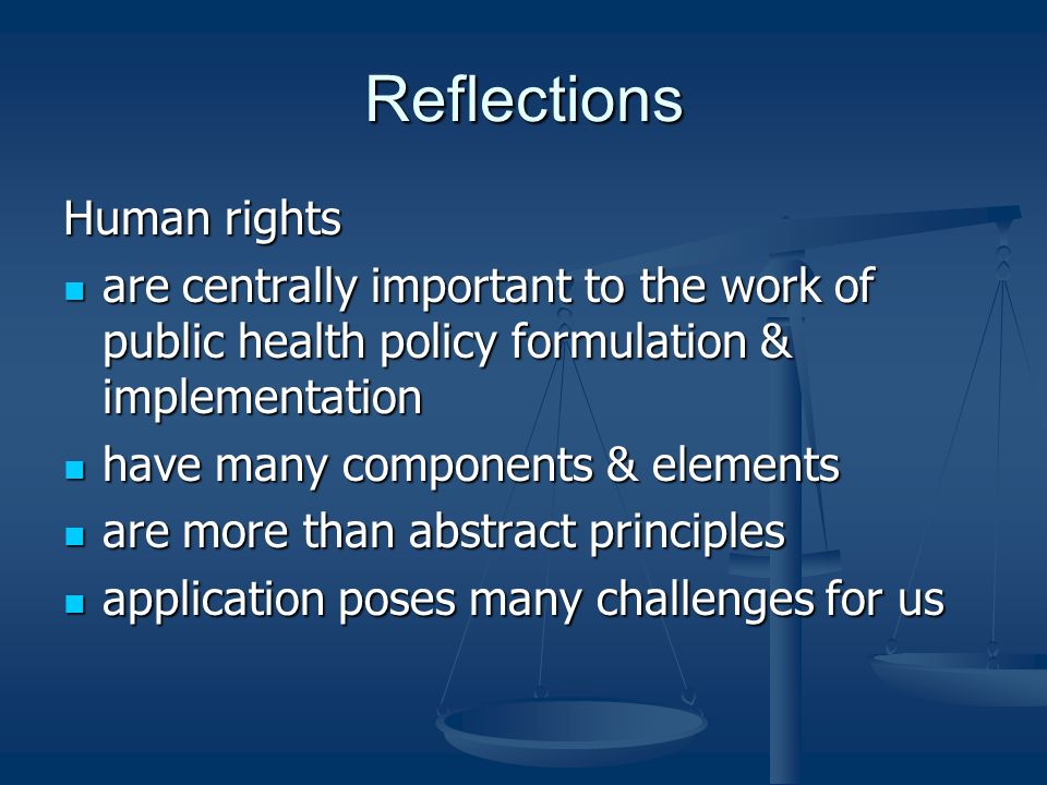 Reflections Human rights are centrally important to the work of public health policy formulation & implementation are centrally important to the work of public health policy formulation & implementation have many components & elements have many components & elements are more than abstract principles are more than abstract principles application poses many challenges for us application poses many challenges for us