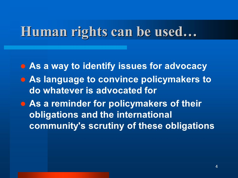 4 Human rights can be used… As a way to identify issues for advocacy As language to convince policymakers to do whatever is advocated for As a reminder for policymakers of their obligations and the international community s scrutiny of these obligations