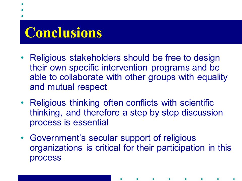 Conclusions Religious stakeholders should be free to design their own specific intervention programs and be able to collaborate with other groups with equality and mutual respect Religious thinking often conflicts with scientific thinking, and therefore a step by step discussion process is essential Governments secular support of religious organizations is critical for their participation in this process